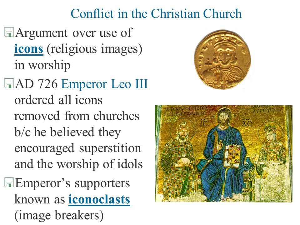 Conflict in the Christian Church <Argument over use of icons (religious images) in worship <AD 726 Emperor Leo III ordered all icons removed from chur