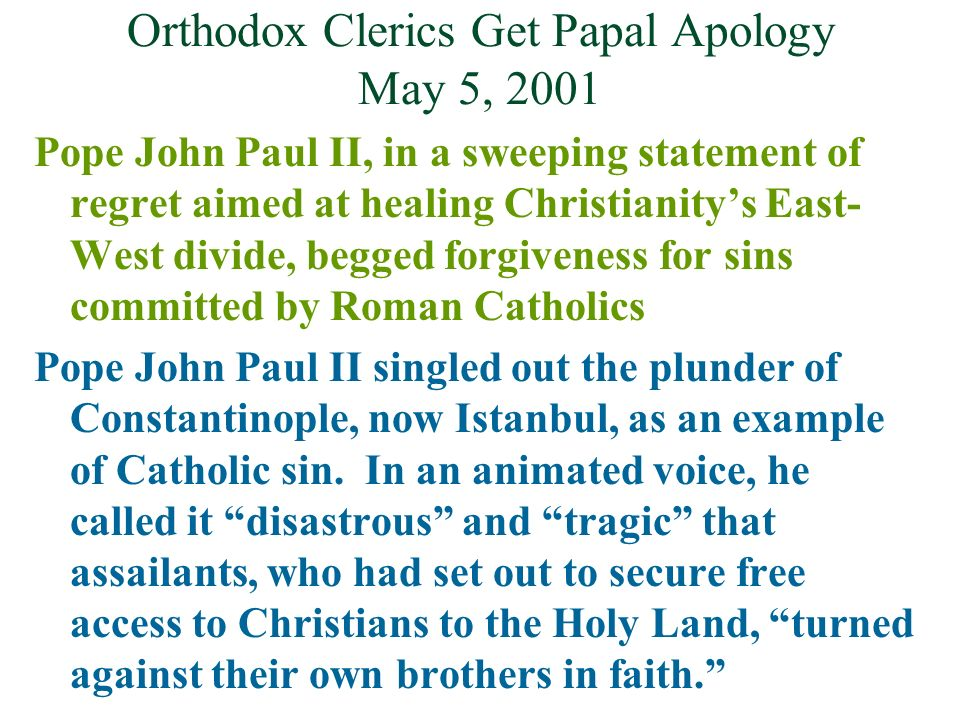 Orthodox Clerics Get Papal Apology May 5, 2001 Pope John Paul II, in a sweeping statement of regret aimed at healing Christianitys East- West divide,
