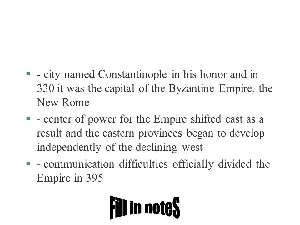 §- city named Constantinople in his honor and in 330 it was the capital of the Byzantine Empire, the New Rome §- center of power for the Empire shifte