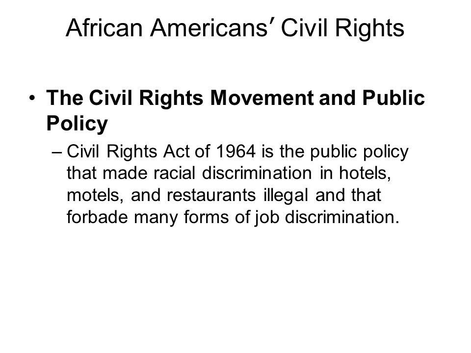 African Americans Civil Rights The Civil Rights Movement and Public Policy –Civil Rights Act of 1964 is the public policy that made racial discriminat