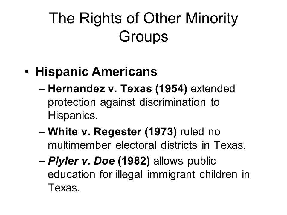 The Rights of Other Minority Groups Hispanic Americans –Hernandez v. Texas (1954) extended protection against discrimination to Hispanics. –White v. R