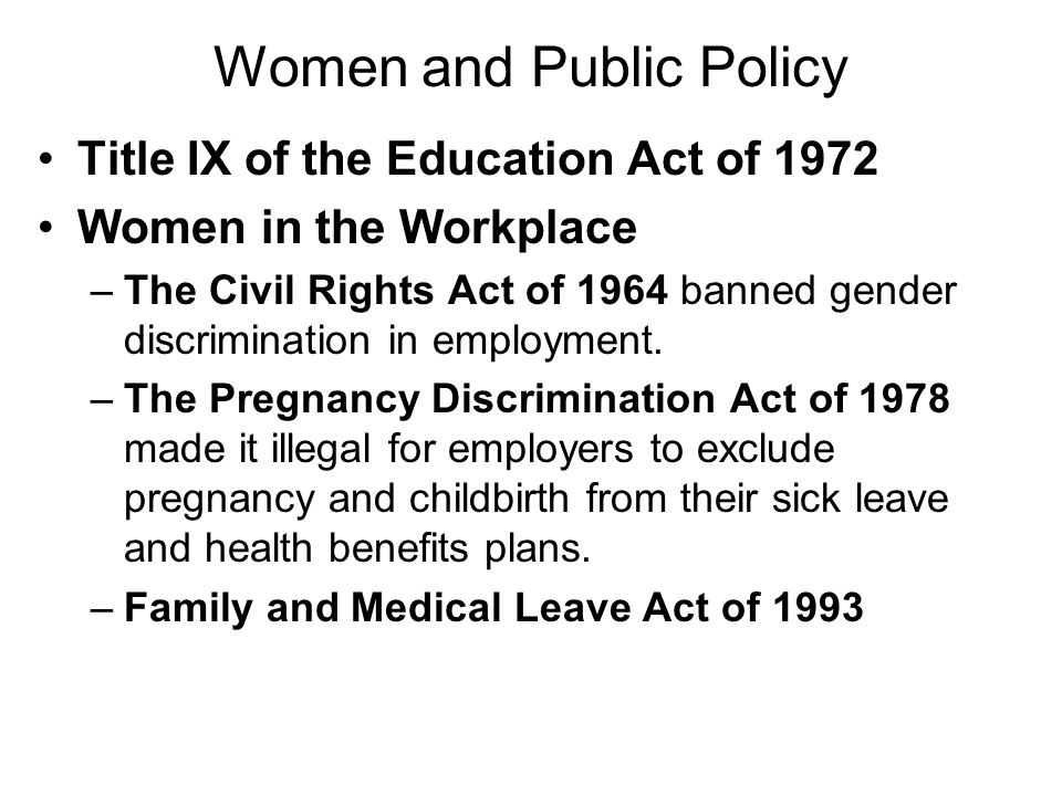 Women and Public Policy Title IX of the Education Act of 1972 Women in the Workplace –The Civil Rights Act of 1964 banned gender discrimination in emp