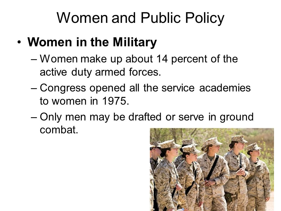 Women and Public Policy Women in the Military –Women make up about 14 percent of the active duty armed forces. –Congress opened all the service academ
