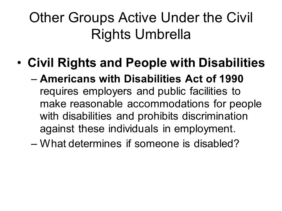 Other Groups Active Under the Civil Rights Umbrella Civil Rights and People with Disabilities –Americans with Disabilities Act of 1990 requires employ