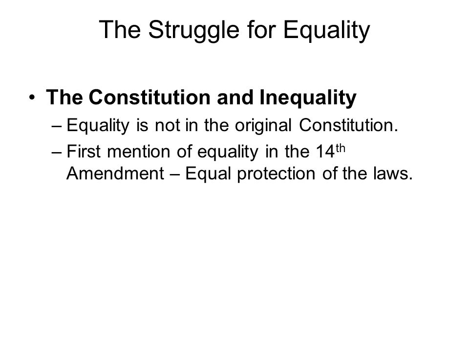 The Struggle for Equality The Constitution and Inequality –Equality is not in the original Constitution. –First mention of equality in the 14 th Amend