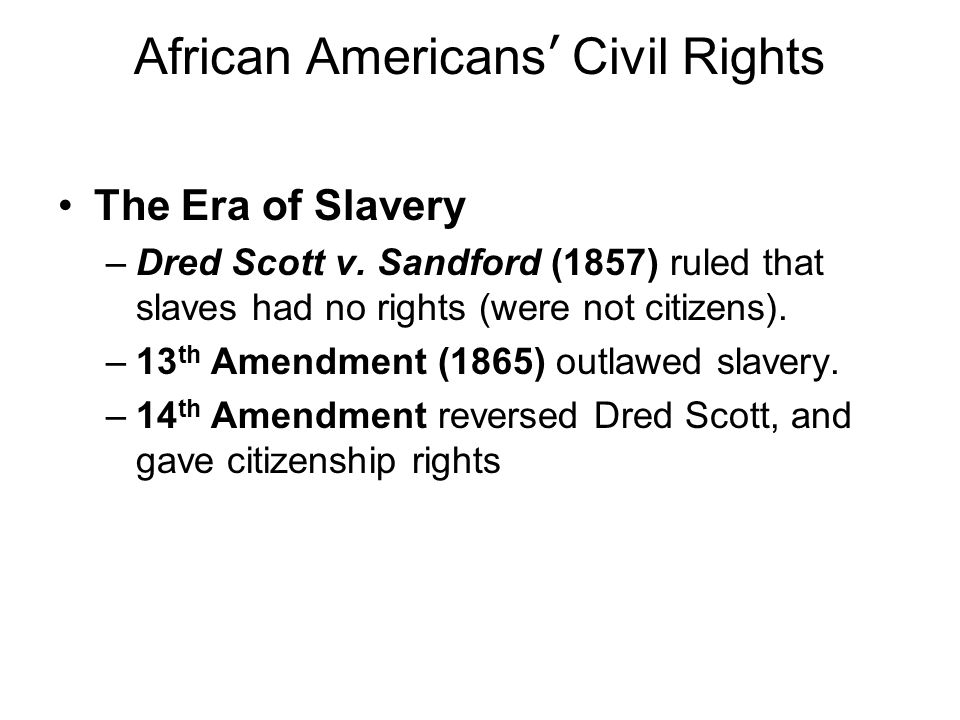 African Americans Civil Rights The Era of Slavery –Dred Scott v. Sandford (1857) ruled that slaves had no rights (were not citizens). –13 th Amendment