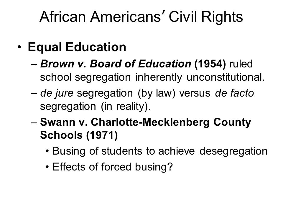 African Americans Civil Rights Equal Education –Brown v. Board of Education (1954) ruled school segregation inherently unconstitutional. –de jure segr