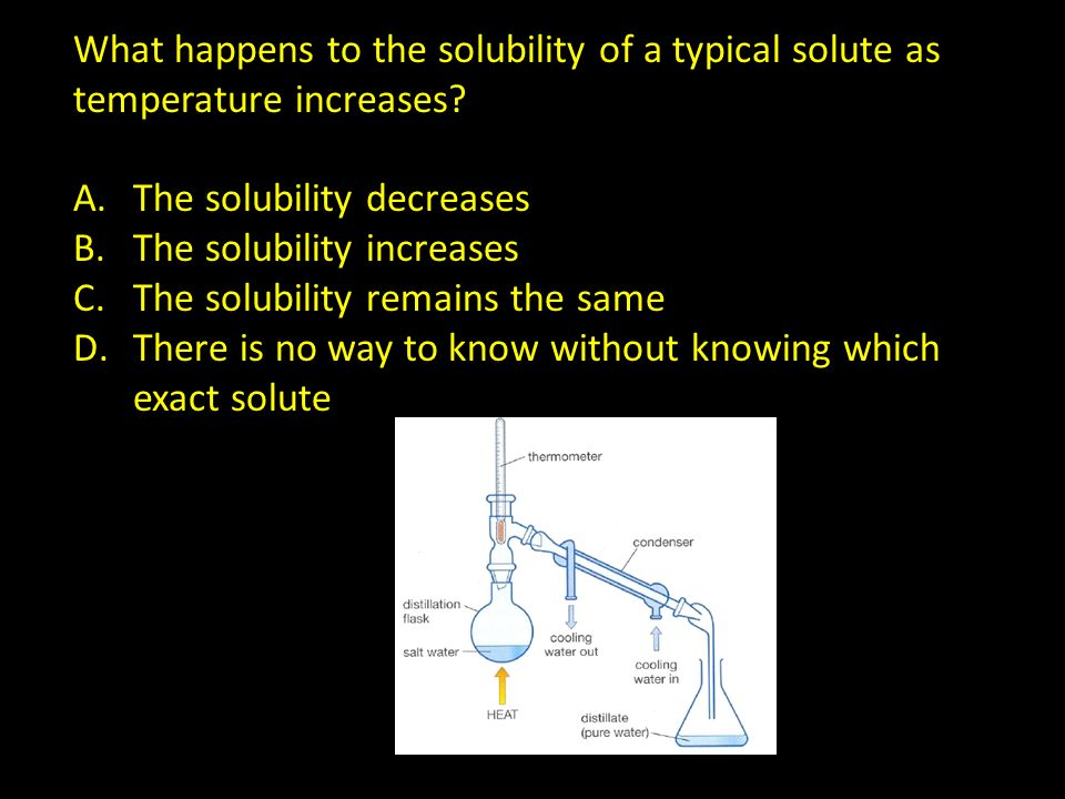 What happens to the solubility of a typical solute as temperature increases? A.The solubility decreases B.The solubility increases C.The solubility re