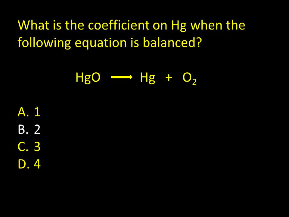 What is the coefficient on Hg when the following equation is balanced? HgO Hg + O 2 A.1 B.2 C.3 D.4