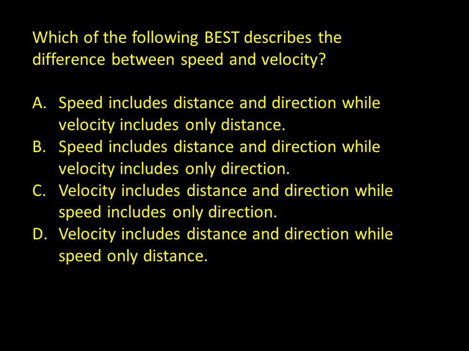 Which of the following BEST describes the difference between speed and velocity? A.Speed includes distance and direction while velocity includes only