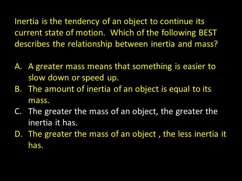 Inertia is the tendency of an object to continue its current state of motion. Which of the following BEST describes the relationship between inertia a