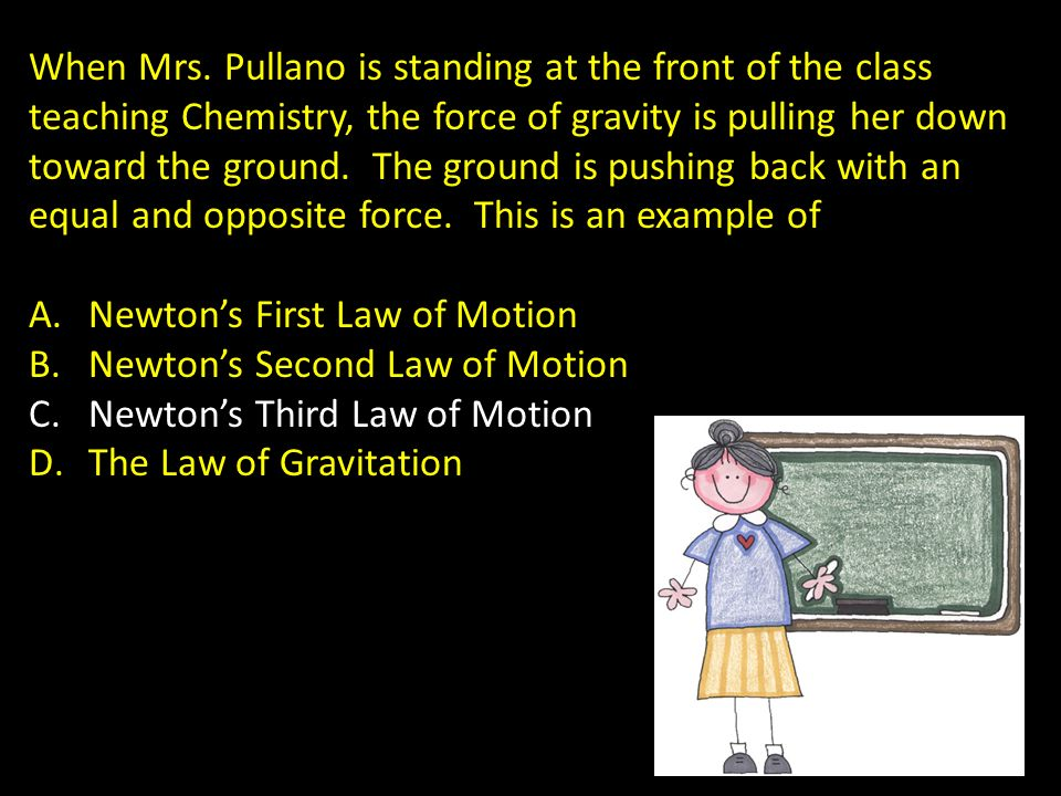 When Mrs. Pullano is standing at the front of the class teaching Chemistry, the force of gravity is pulling her down toward the ground. The ground is