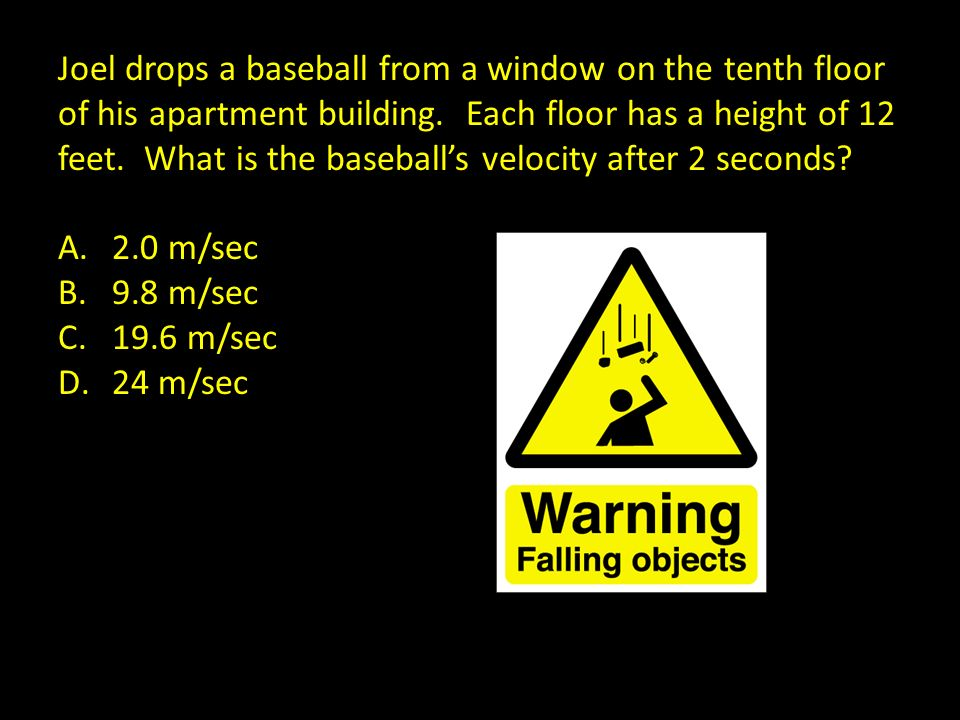 J Joel drops a baseball from a window on the tenth floor of his apartment building. Each floor has a height of 12 feet. What is the baseballs velocity
