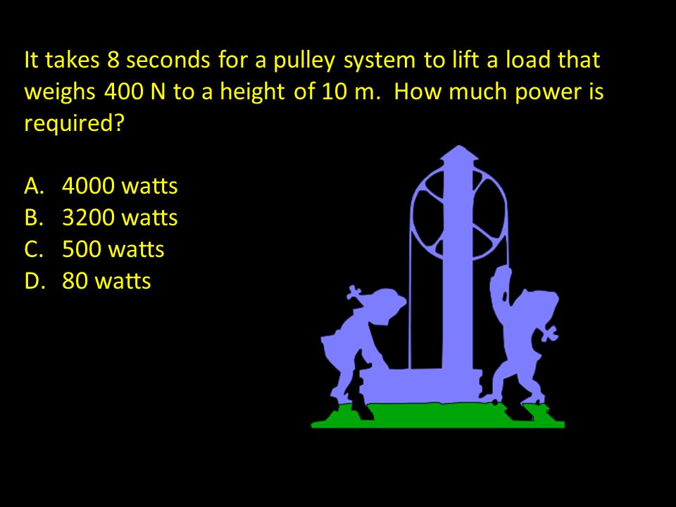 It takes 8 seconds for a pulley system to lift a load that weighs 400 N to a height of 10 m. How much power is required? A.4000 watts B.3200 watts C.5