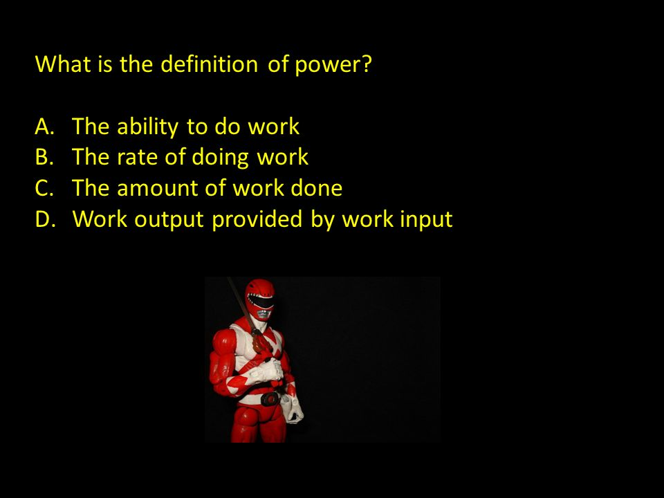 What is the definition of power? A.The ability to do work B.The rate of doing work C.The amount of work done D.Work output provided by work input