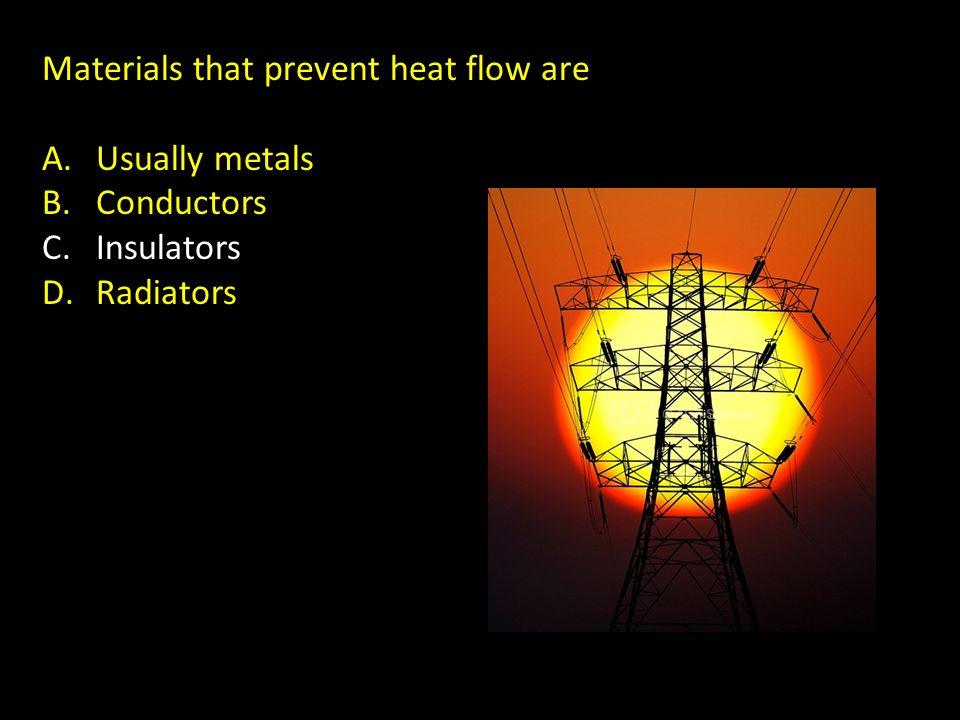 Materials that prevent heat flow are A.Usually metals B.Conductors C.Insulators D.Radiators
