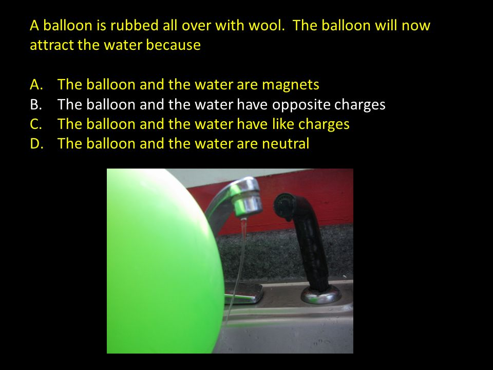 A balloon is rubbed all over with wool. The balloon will now attract the water because A.The balloon and the water are magnets B.The balloon and the w