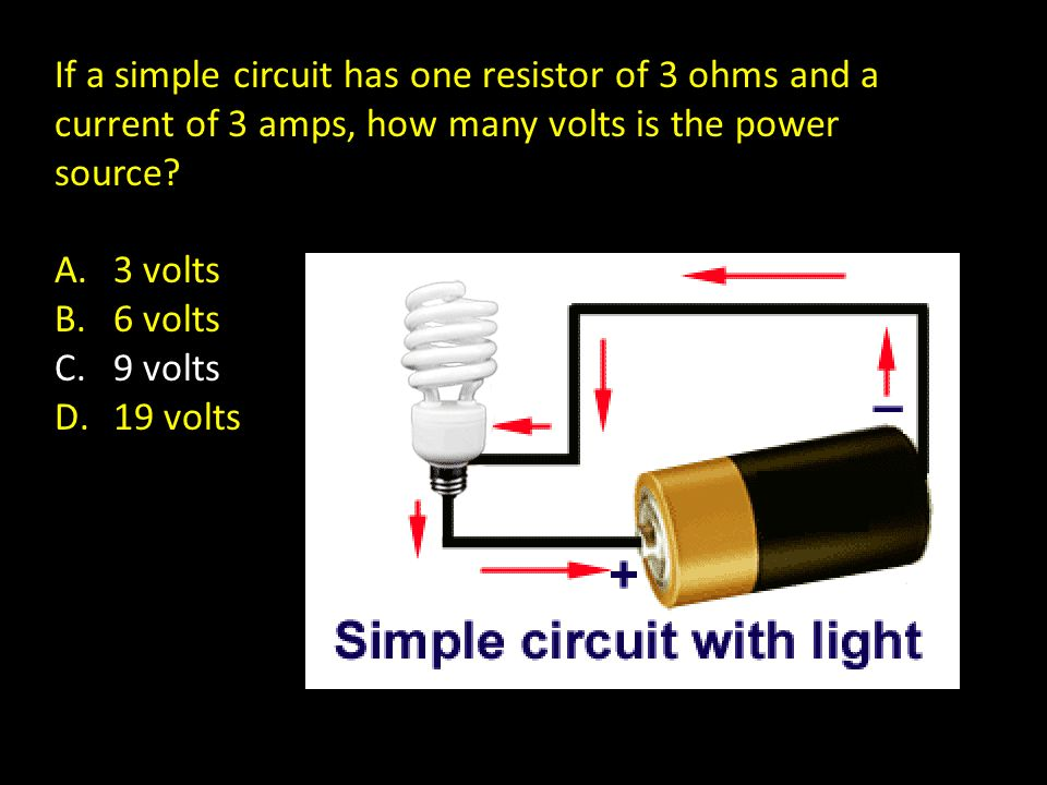 If a simple circuit has one resistor of 3 ohms and a current of 3 amps, how many volts is the power source? A.3 volts B.6 volts C.9 volts D.19 volts