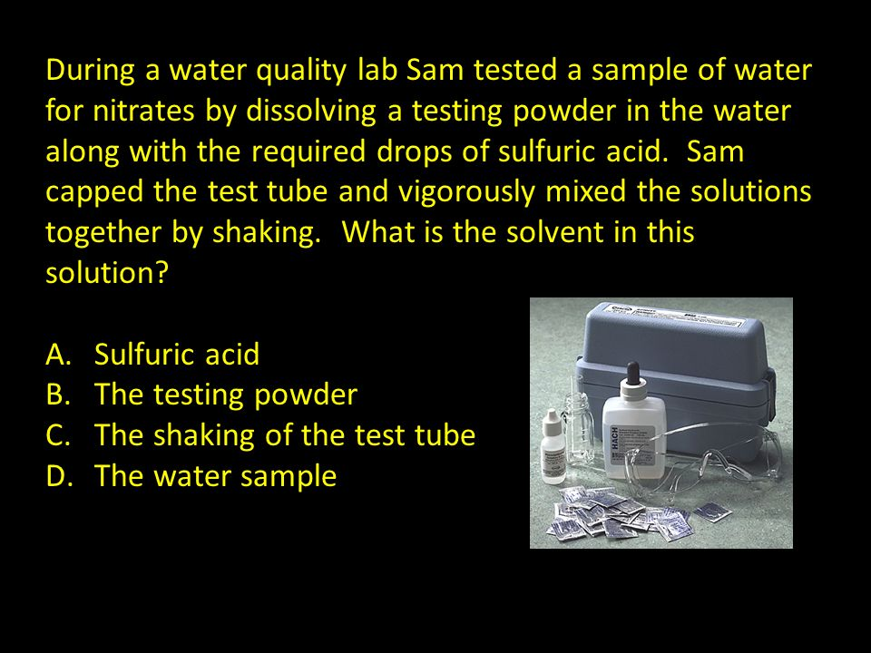 During a water quality lab Sam tested a sample of water for nitrates by dissolving a testing powder in the water along with the required drops of sulf
