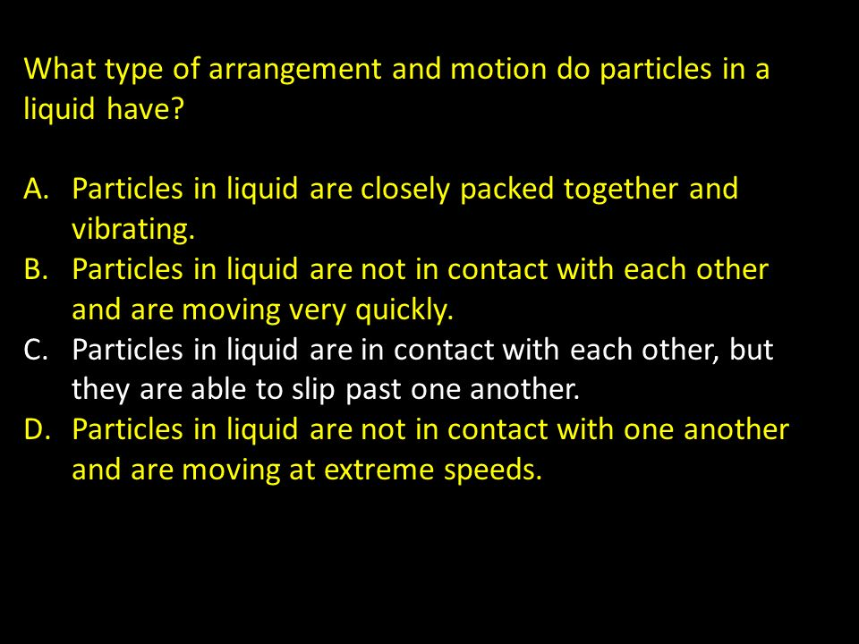 What type of arrangement and motion do particles in a liquid have? A.Particles in liquid are closely packed together and vibrating. B.Particles in liq