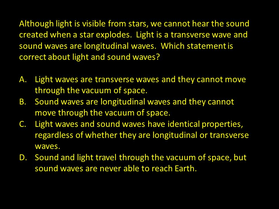 Although light is visible from stars, we cannot hear the sound created when a star explodes. Light is a transverse wave and sound waves are longitudin