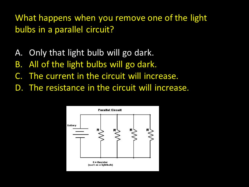What happens when you remove one of the light bulbs in a parallel circuit? A.Only that light bulb will go dark. B.All of the light bulbs will go dark.