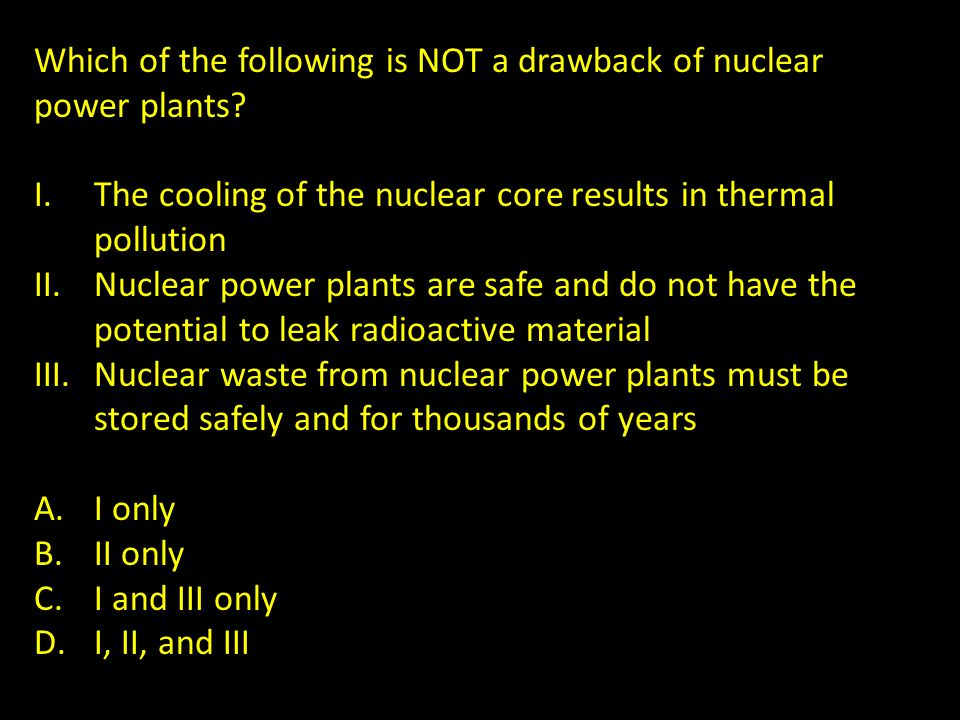Which of the following is NOT a drawback of nuclear power plants? I.The cooling of the nuclear core results in thermal pollution II.Nuclear power plan