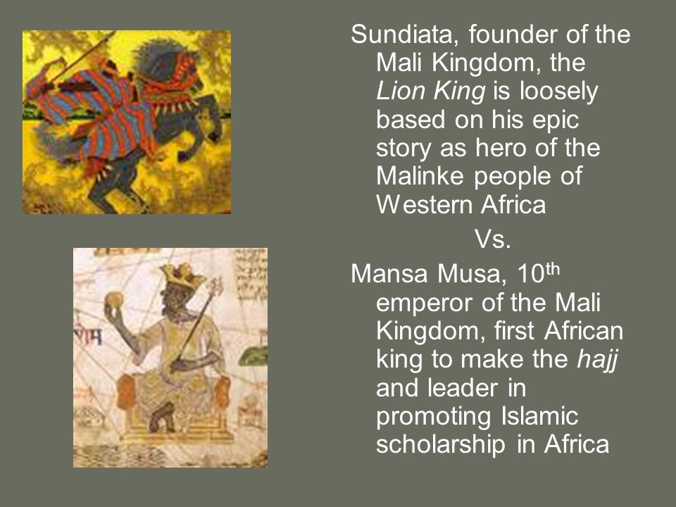 Sundiata, founder of the Mali Kingdom, the Lion King is loosely based on his epic story as hero of the Malinke people of Western Africa Vs. Mansa Musa