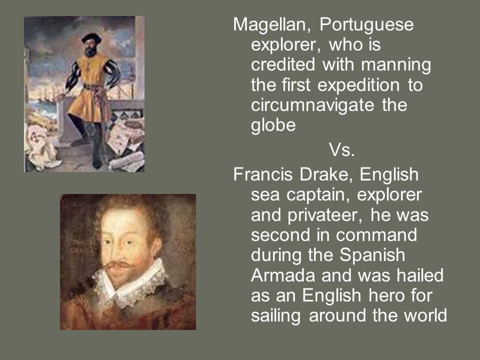 Magellan, Portuguese explorer, who is credited with manning the first expedition to circumnavigate the globe Vs. Francis Drake, English sea captain, e