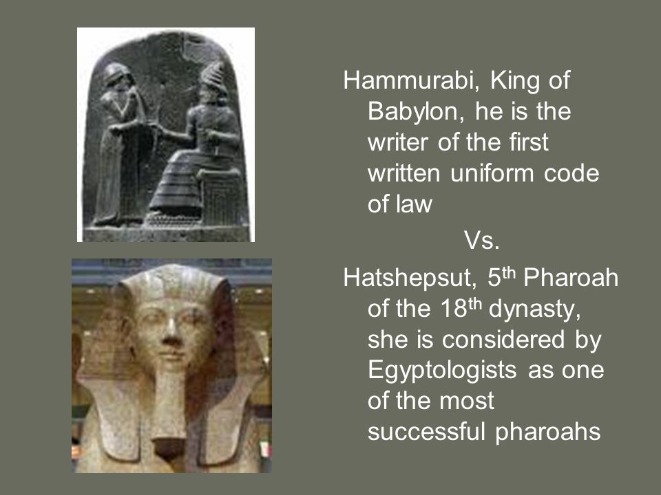 Hammurabi, King of Babylon, he is the writer of the first written uniform code of law Vs. Hatshepsut, 5 th Pharoah of the 18 th dynasty, she is consid