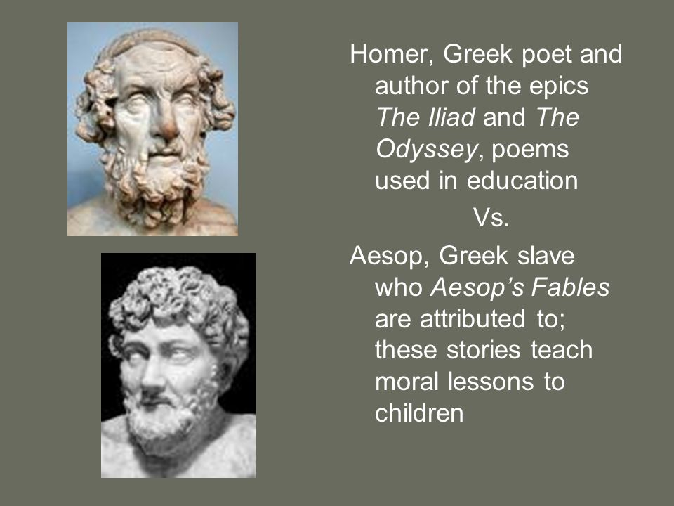 Homer, Greek poet and author of the epics The Iliad and The Odyssey, poems used in education Vs. Aesop, Greek slave who Aesops Fables are attributed t