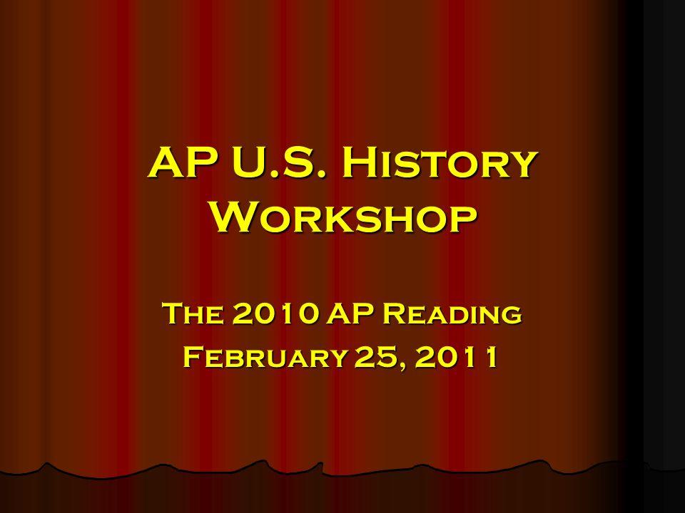 AP U.S. History Workshop The 2010 AP Reading February 25, 2011