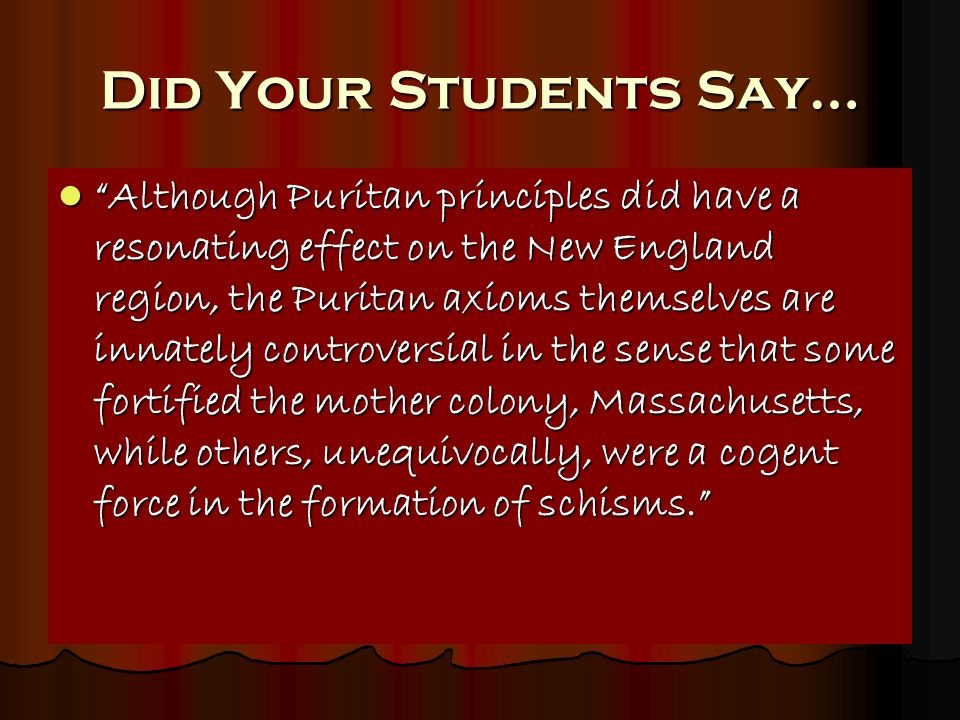 Did Your Students Say… Although Puritan principles did have a resonating effect on the New England region, the Puritan axioms themselves are innately