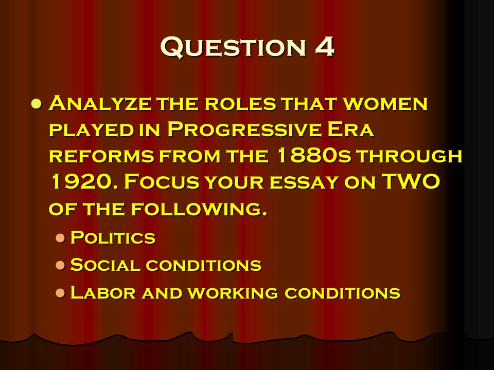 Question 4 Analyze the roles that women played in Progressive Era reforms from the 1880s through 1920. Focus your essay on TWO of the following. Analy