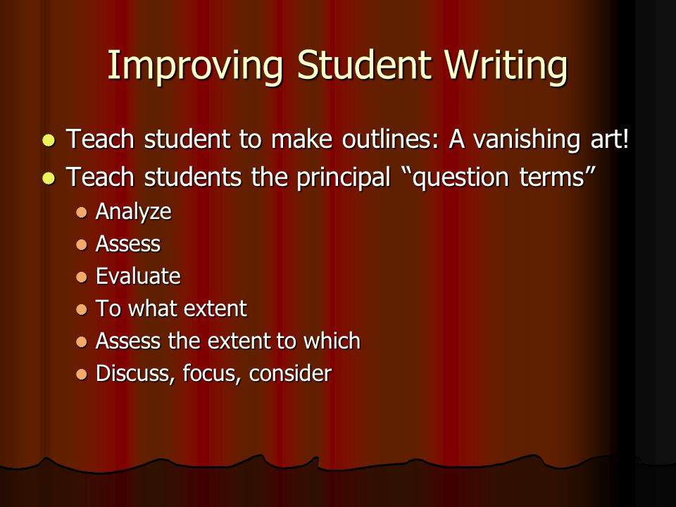 Improving Student Writing Teach student to make outlines: A vanishing art! Teach student to make outlines: A vanishing art! Teach students the princip
