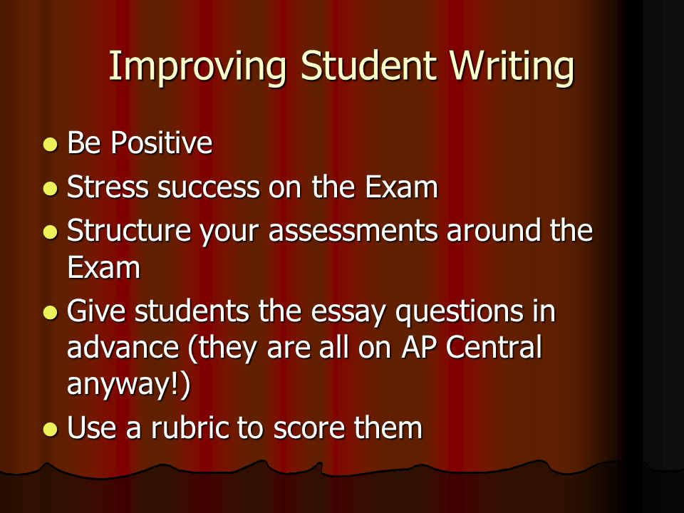 Improving Student Writing Be Positive Be Positive Stress success on the Exam Stress success on the Exam Structure your assessments around the Exam Str