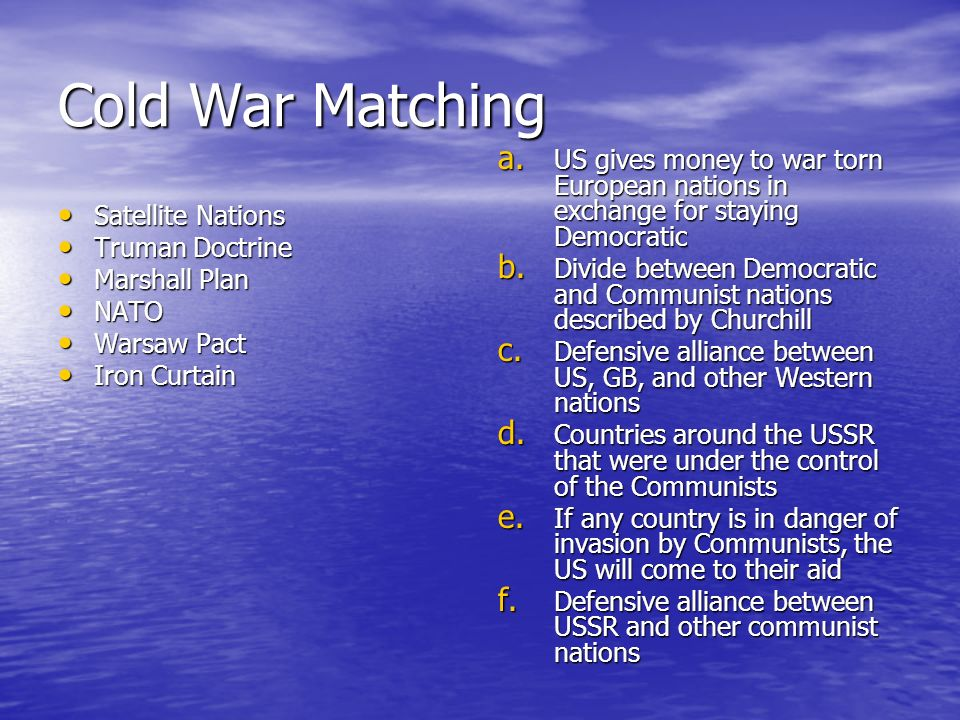 Cold War Matching Satellite Nations Satellite Nations Truman Doctrine Truman Doctrine Marshall Plan Marshall Plan NATO NATO Warsaw Pact Warsaw Pact Iron Curtain Iron Curtain a.
