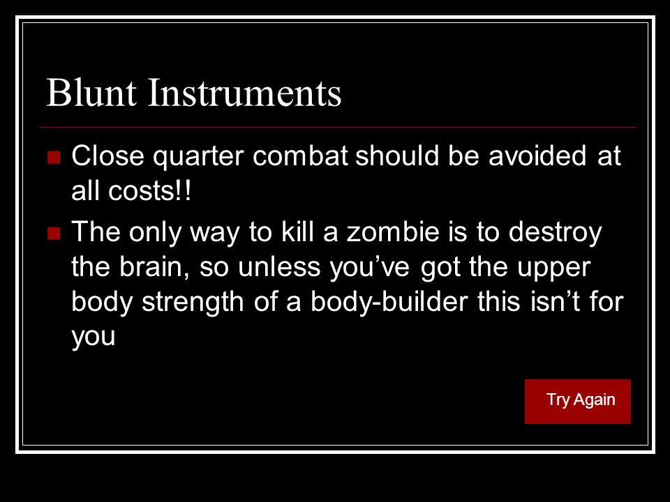 Blunt Instruments Close quarter combat should be avoided at all costs!.