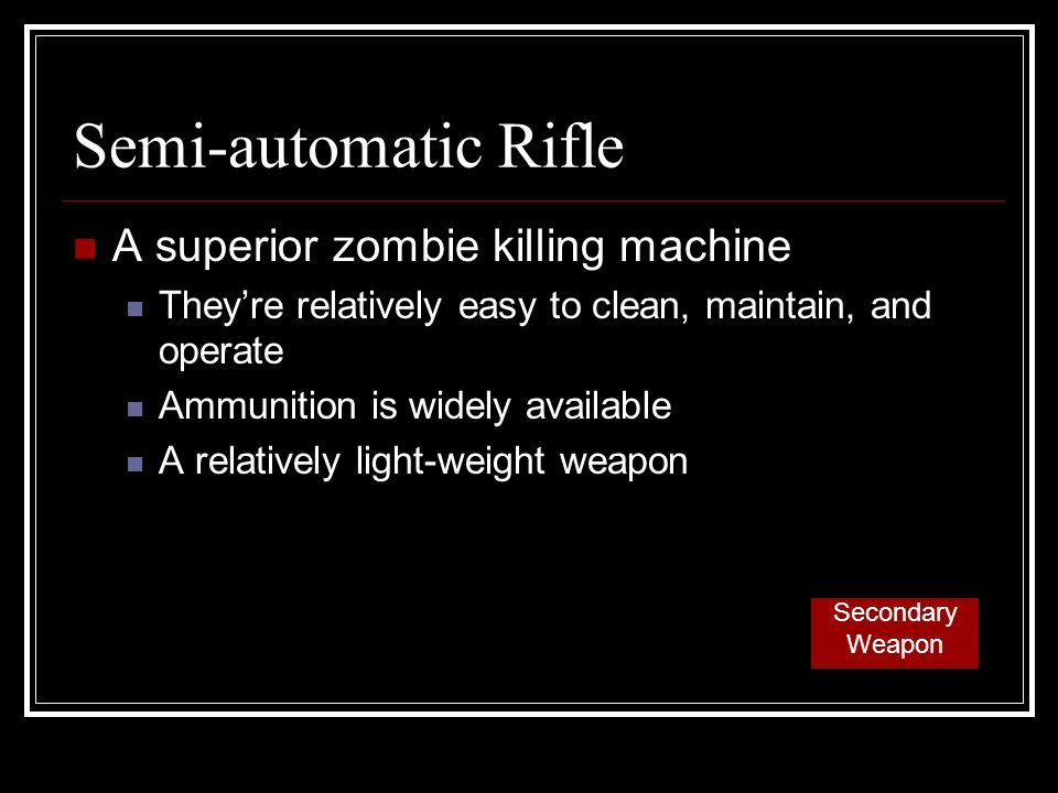 Semi-automatic Rifle A superior zombie killing machine Theyre relatively easy to clean, maintain, and operate Ammunition is widely available A relatively light-weight weapon Secondary Weapon