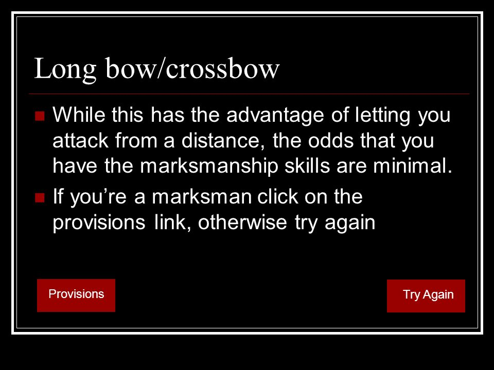 Long bow/crossbow While this has the advantage of letting you attack from a distance, the odds that you have the marksmanship skills are minimal.