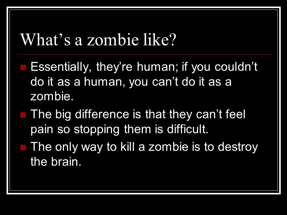 Whats a zombie like? Essentially, theyre human; if you couldnt do it as a human, you cant do it as a zombie. The big difference is that they cant feel