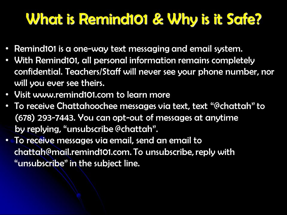 What is Remind101 & Why is it Safe? Remind101 is a one-way text messaging and email system. With Remind101, all personal information remains completel