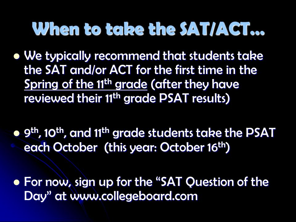 When to take the SAT/ACT… We typically recommend that students take the SAT and/or ACT for the first time in the Spring of the 11 th grade (after they