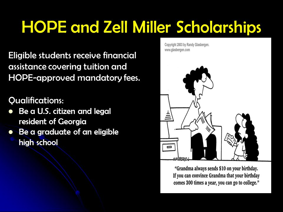 HOPE and Zell Miller Scholarships Eligible students receive financial assistance covering tuition and HOPE-approved mandatory fees. Qualifications: Be