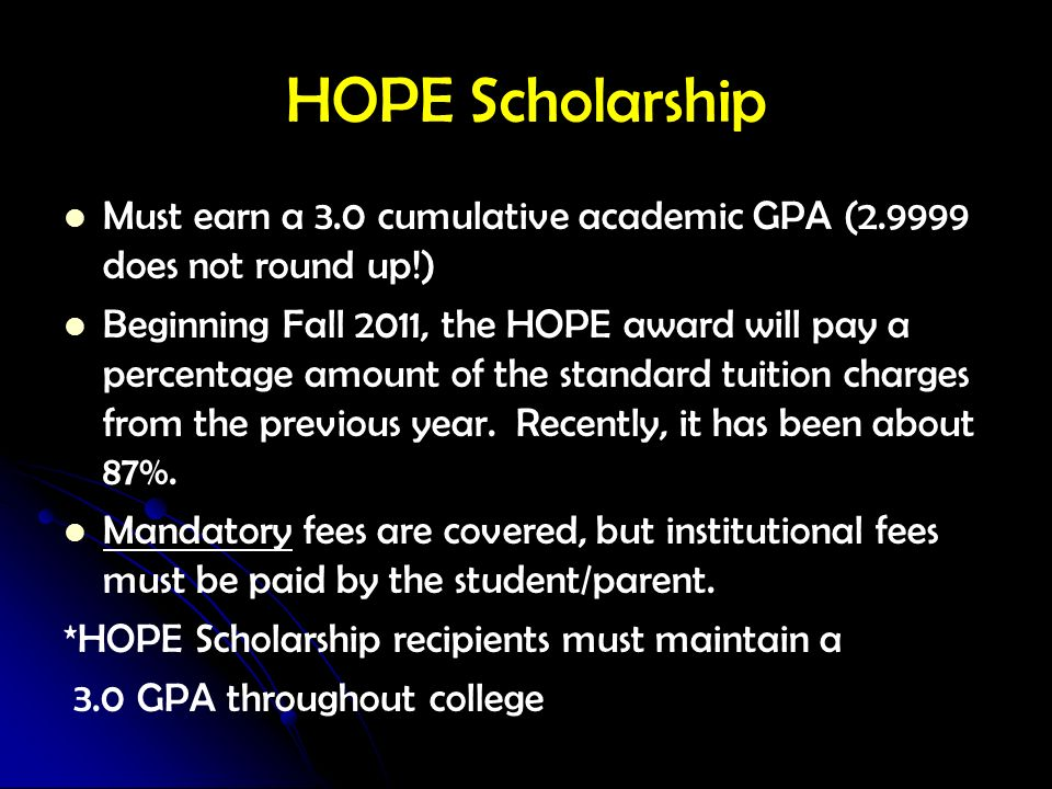 HOPE Scholarship Must earn a 3.0 cumulative academic GPA (2.9999 does not round up!) Beginning Fall 2011, the HOPE award will pay a percentage amount
