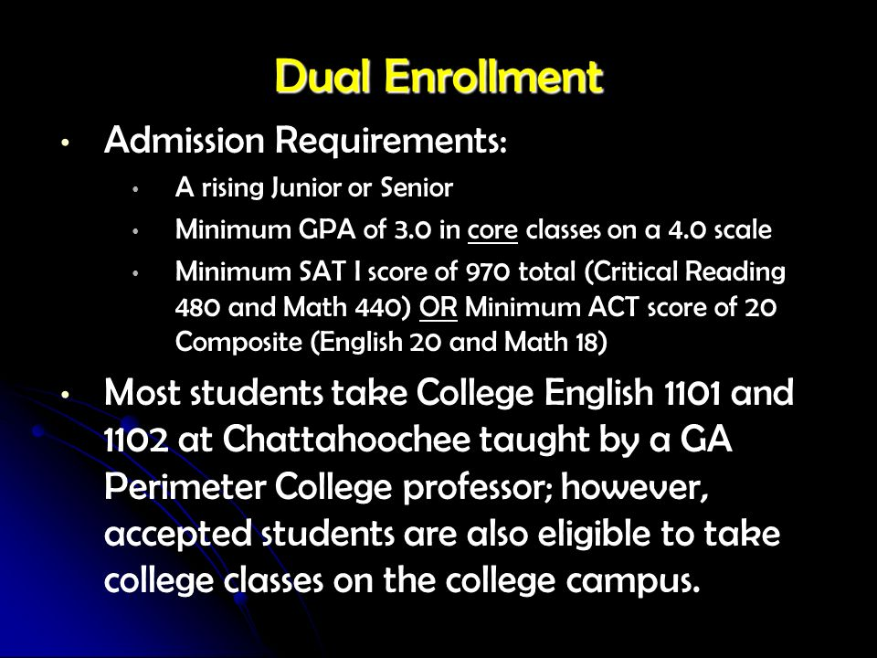 Dual Enrollment Admission Requirements: A rising Junior or Senior Minimum GPA of 3.0 in core classes on a 4.0 scale Minimum SAT I score of 970 total (