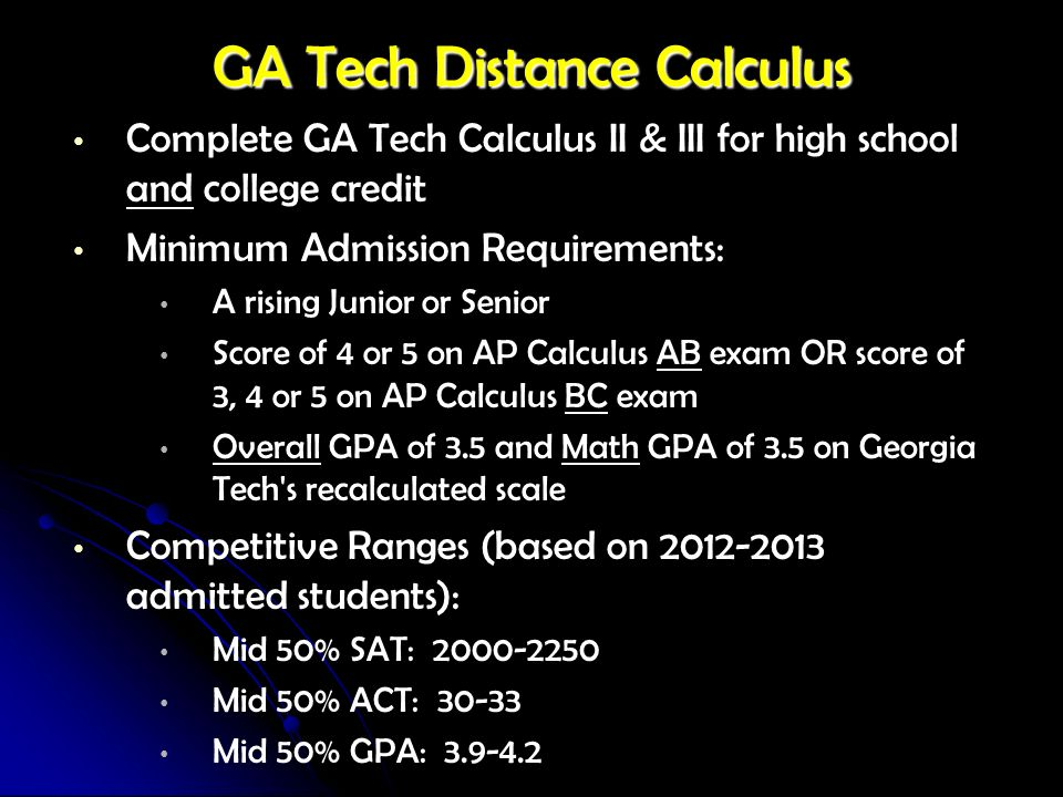 GA Tech Distance Calculus Complete GA Tech Calculus II & III for high school and college credit Minimum Admission Requirements: A rising Junior or Sen