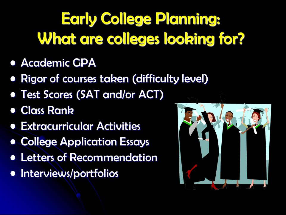Early College Planning: What are colleges looking for? Academic GPA Academic GPA Rigor of courses taken (difficulty level) Rigor of courses taken (dif
