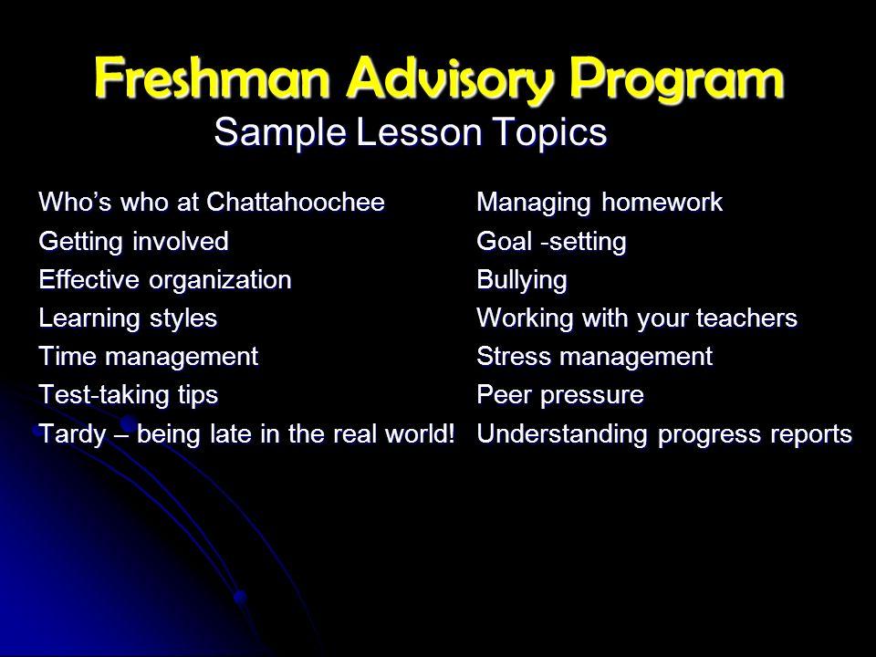 Freshman Advisory Program Sample Lesson Topics Whos who at ChattahoocheeManaging homework Getting involved Goal -setting Effective organizationBullyin