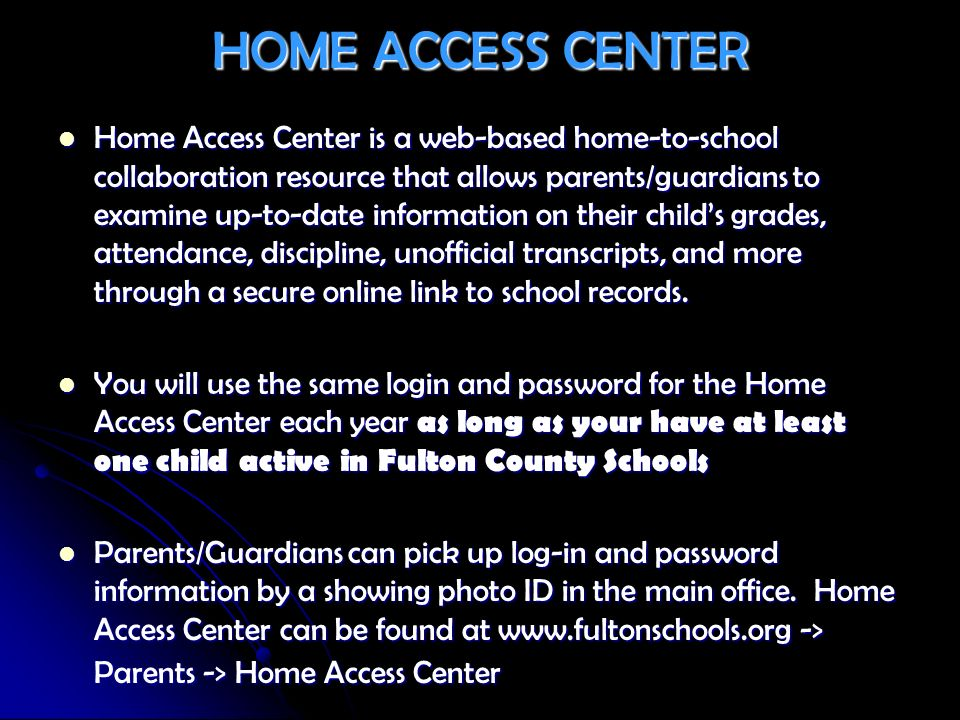 HOME ACCESS CENTER Home Access Center is a web-based home-to-school collaboration resource that allows parents/guardians to examine up-to-date informa